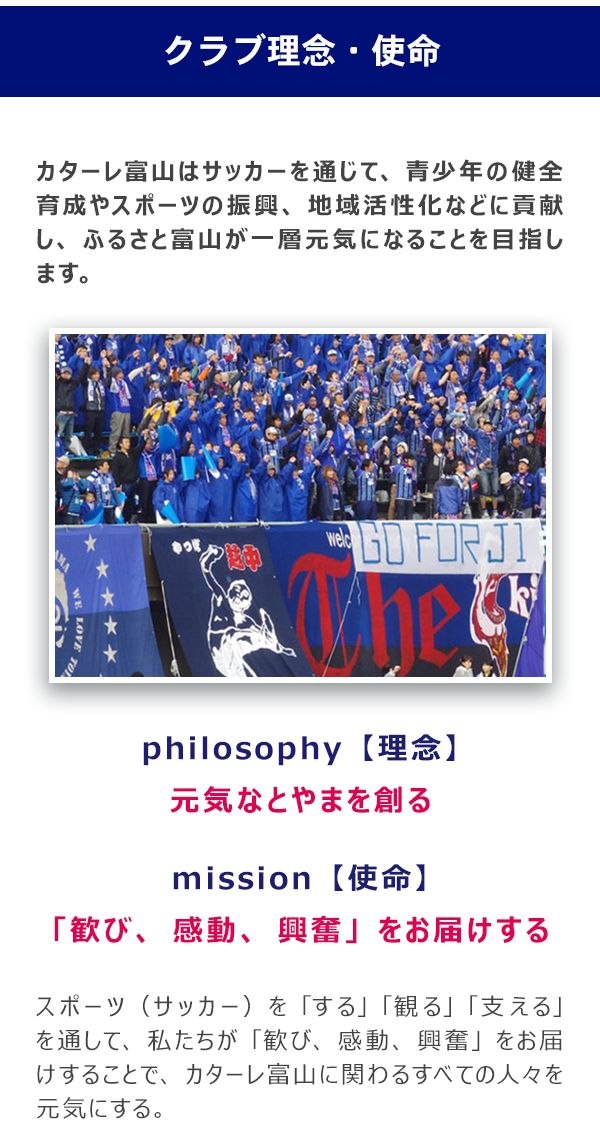 """カターレ富山はサッカーを通じて、青少年の健全育成やスポーツの振興、地域活性化などに貢献し、 ふるさと富山が一層元気になることを目指します。【チーム名の由来】 チーム名の「カターレ(Kataller)」は 愛するチームを共に""""語れ""""、""""歌え"""" (イタリア語の「カンターレ」[cantare]) そして""""勝て""""(富山の方言である「勝たれ」) という意味を込めて名付けました。"""