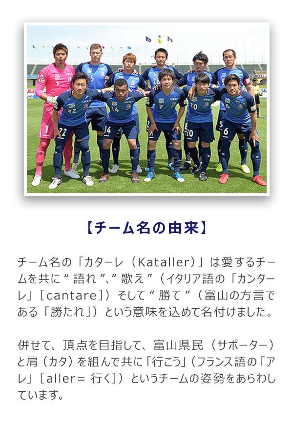 """チーム名の「カターレ(Kataller)」は 愛するチームを共に""""語れ""""、""""歌え"""" (イタリア語の「カンターレ」[cantare]) そして""""勝て""""(富山の方言である「勝たれ」) という意味を込めて名付けました。"""
