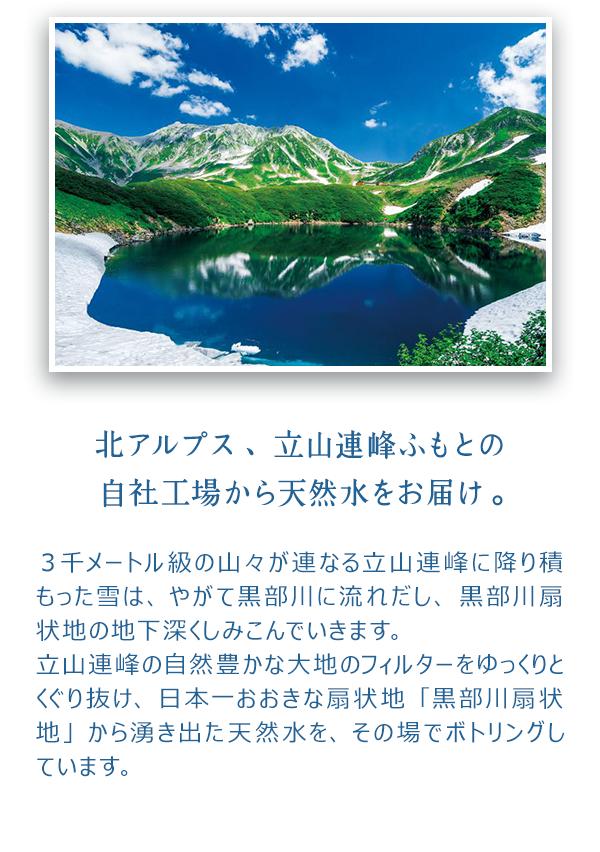 3千メートル級の山々が連なる立山連峰に降り積もった雪は、やがて黒部川に流れだし、黒部川扇状地の地下深くしみこんでいきます。 立山連峰の自然豊かな大地のフィルターをゆっくりとくぐり抜け、日本一おおきな扇状地「黒部川扇状地」から湧き出た天然水を、その場でボトリングしています。