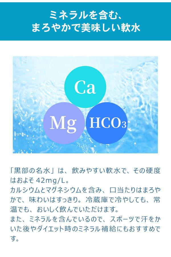 「黒部の名水」は、飲みやすい軟水で、その硬度はおよそ42mg/L。 カルシウムとマグネシウムを含み、 口当たりはまろやかで、味わいはすっきり。 冷蔵庫で冷やしても、常温でも、おいしく飲んでいただけます。 また、ミネラルを含んでいるので、スポーツで汗をかいた後やダイエット時のミネラル補給にもおすすめです。