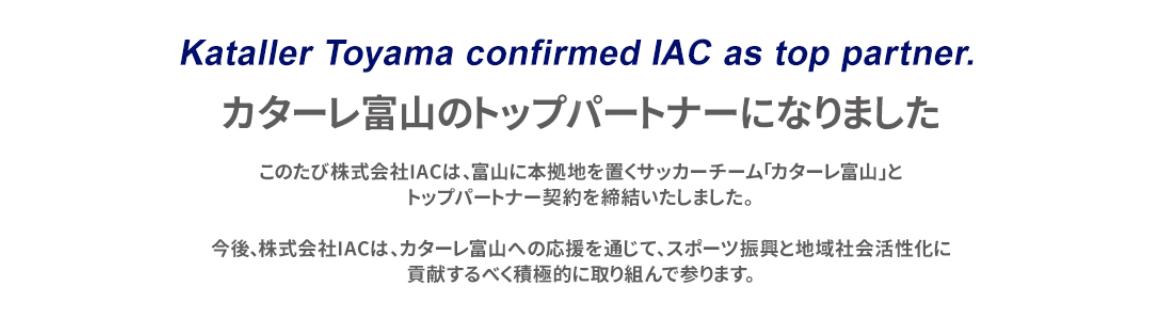 このたび株式会社IACは、富山に本拠地を置くサッカーチーム「カターレ富山」とトップパートナー契約を締結いたしました。 今後、株式会社IACは、カターレ富山への応援を通じて、スポーツ振興と地域社会活性化に貢献するべく積極的に取り組んで参ります。